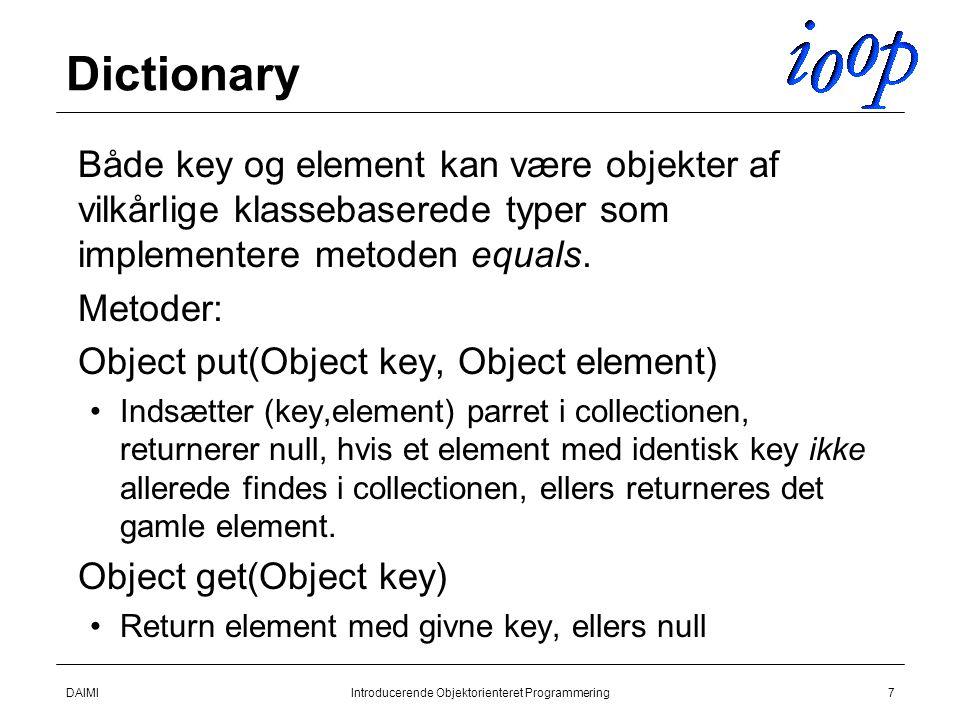 DAIMIIntroducerende Objektorienteret Programmering7 Dictionary  Både key og element kan være objekter af vilkårlige klassebaserede typer som implementere metoden equals.