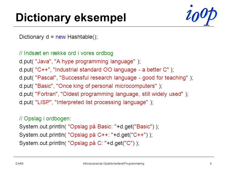 DAIMIIntroducerende Objektorienteret Programmering9 Dictionary eksempel  Dictionary d = new Hashtable();  // Indsæt en række ord i vores ordbog  d.put( Java , A hype programming language );  d.put( C++ , Industrial standard OO language - a better C );  d.put( Pascal , Successful research language - good for teaching );  d.put( Basic , Once king of personal microcomputers );  d.put( Fortran , Oldest programming language, still widely used );  d.put( LISP , Interpreted list processing language );  // Opslag i ordbogen:  System.out.println( Opslag på Basic: +d.get( Basic ) );  System.out.println( Opslag på C++: +d.get( C++ ) );  System.out.println( Opslag på C: +d.get( C ) );