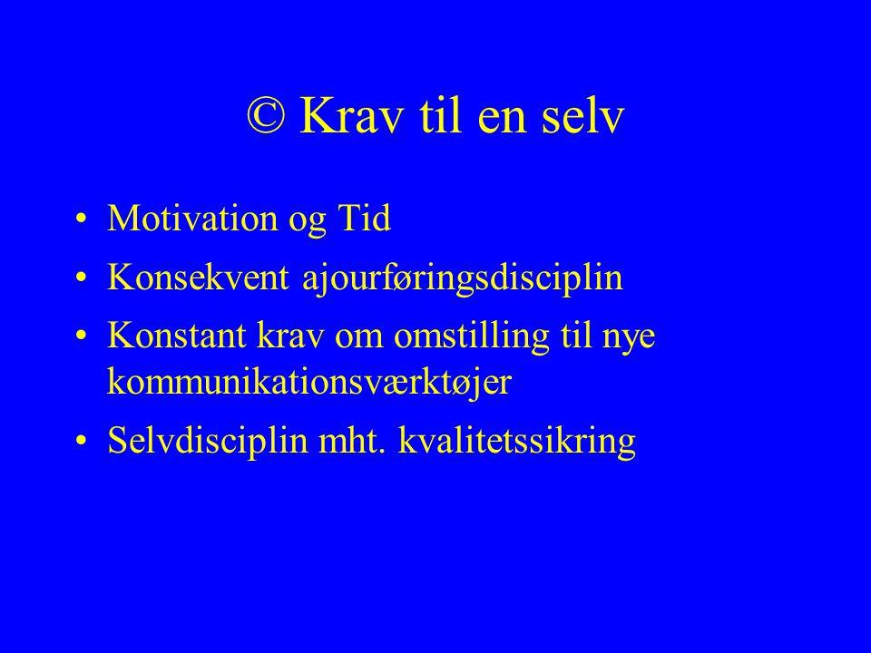 © Krav til en selv Motivation og Tid Konsekvent ajourføringsdisciplin Konstant krav om omstilling til nye kommunikationsværktøjer Selvdisciplin mht.