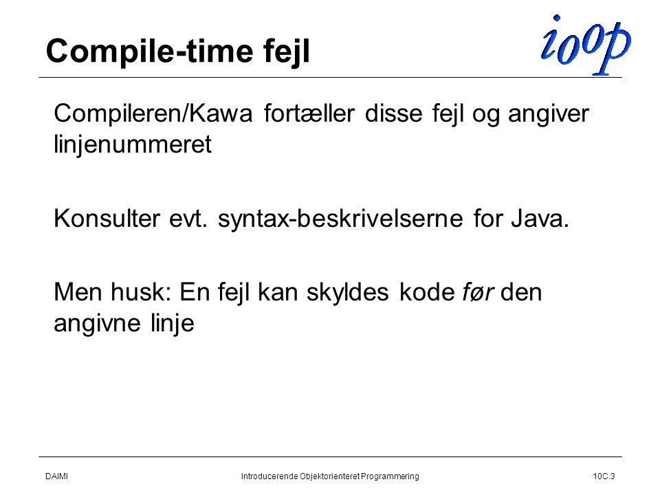 DAIMIIntroducerende Objektorienteret Programmering10C.3 Compile-time fejl  Compileren/Kawa fortæller disse fejl og angiver linjenummeret  Konsulter evt.