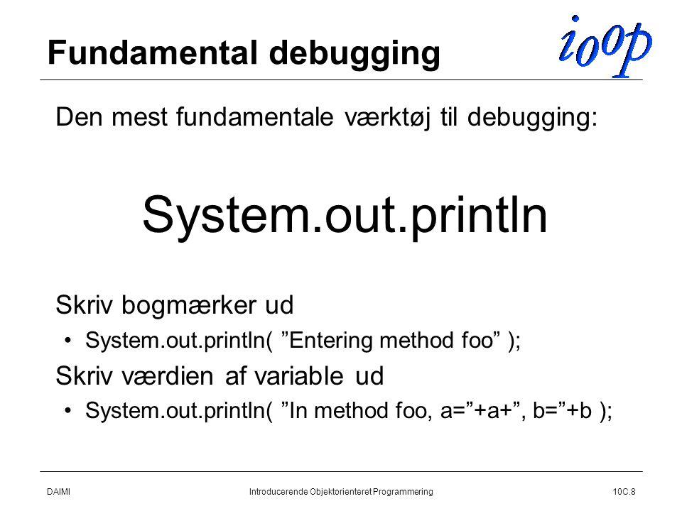 DAIMIIntroducerende Objektorienteret Programmering10C.8 Fundamental debugging  Den mest fundamentale værktøj til debugging:  System.out.println  Skriv bogmærker ud System.out.println( Entering method foo );  Skriv værdien af variable ud System.out.println( In method foo, a= +a+ , b= +b );