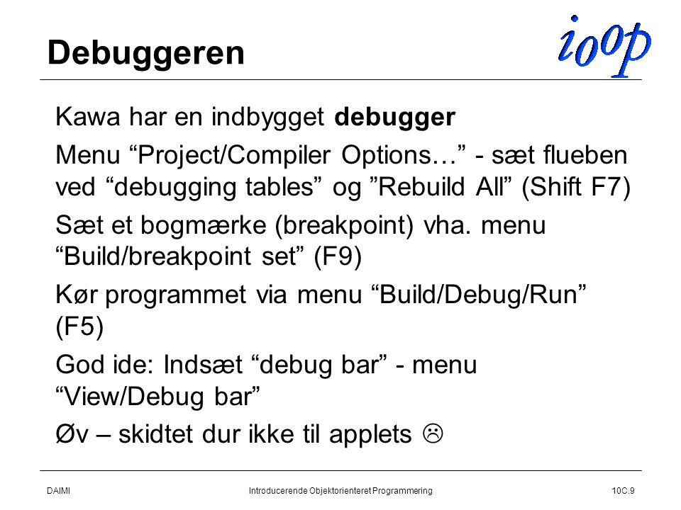 DAIMIIntroducerende Objektorienteret Programmering10C.9 Debuggeren  Kawa har en indbygget debugger  Menu Project/Compiler Options… - sæt flueben ved debugging tables og Rebuild All (Shift F7)  Sæt et bogmærke (breakpoint) vha.