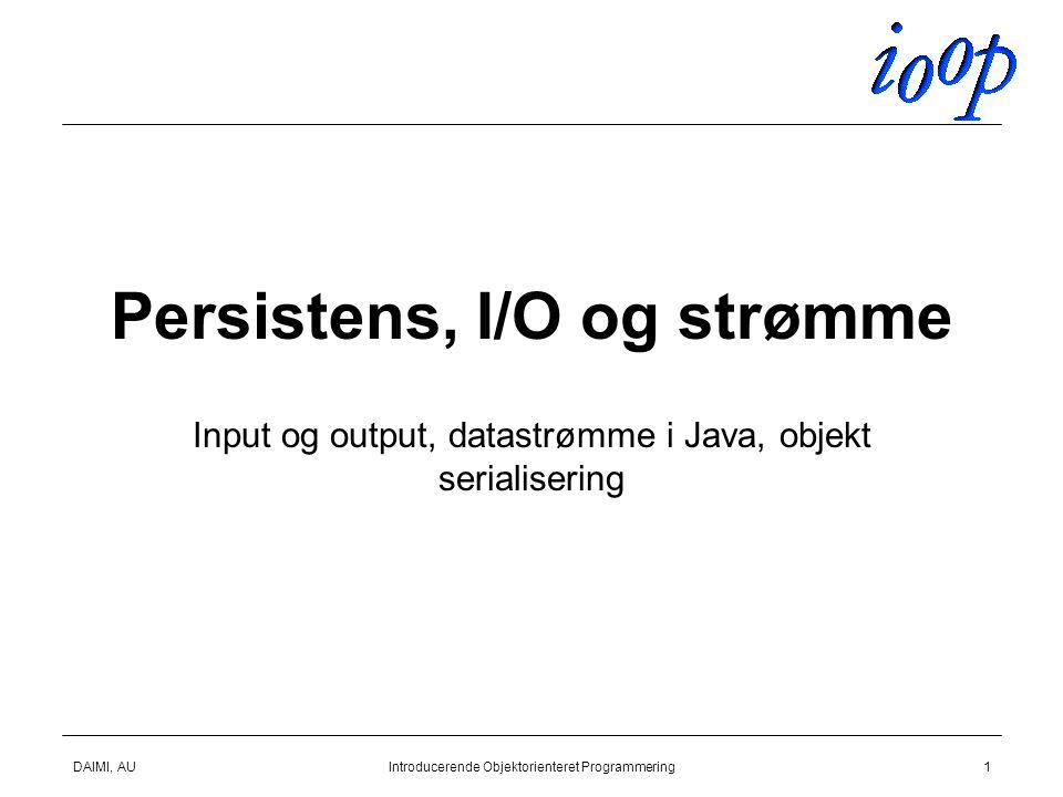 DAIMI, AUIntroducerende Objektorienteret Programmering1 Persistens, I/O og strømme Input og output, datastrømme i Java, objekt serialisering