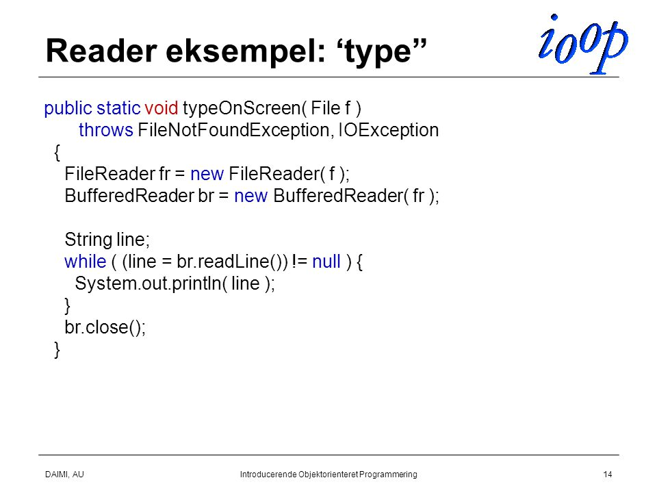DAIMI, AUIntroducerende Objektorienteret Programmering14 Reader eksempel: 'type public static void typeOnScreen( File f ) throws FileNotFoundException, IOException { FileReader fr = new FileReader( f ); BufferedReader br = new BufferedReader( fr ); String line; while ( (line = br.readLine()) != null ) { System.out.println( line ); } br.close(); }