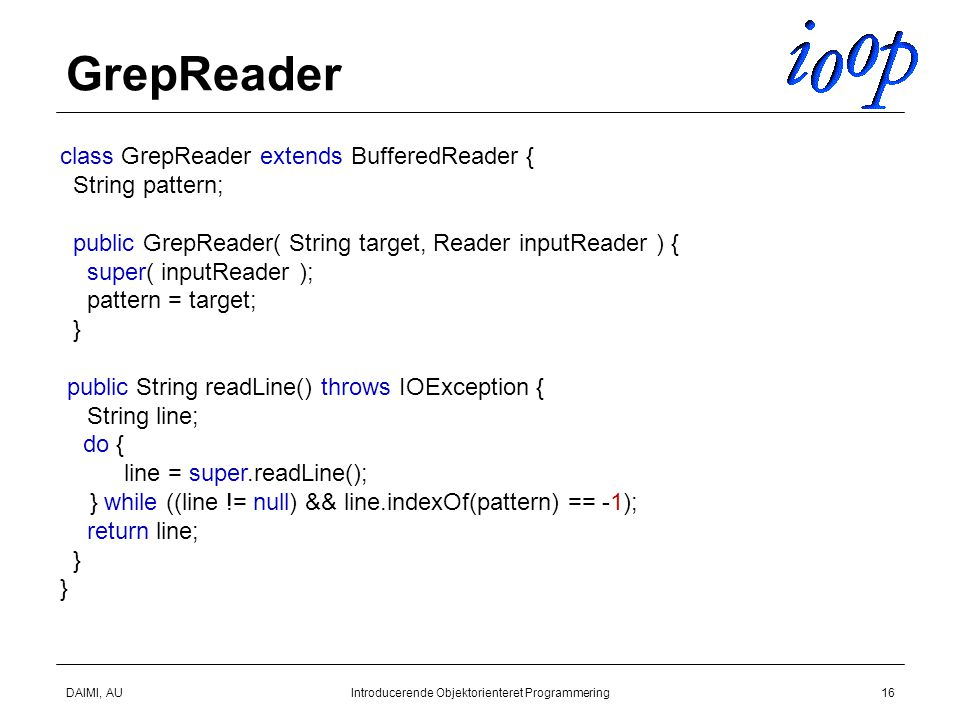DAIMI, AUIntroducerende Objektorienteret Programmering16 GrepReader class GrepReader extends BufferedReader { String pattern; public GrepReader( String target, Reader inputReader ) { super( inputReader ); pattern = target; } public String readLine() throws IOException { String line; return line; } do { } while ((line != null) && line.indexOf(pattern) == -1); line = super.readLine();