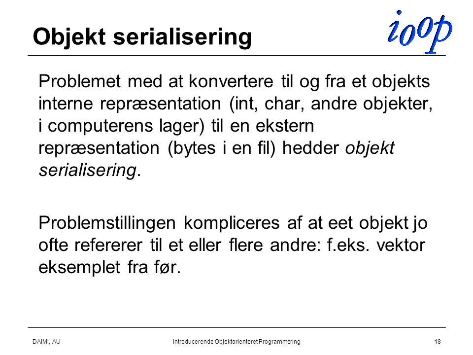 DAIMI, AUIntroducerende Objektorienteret Programmering18 Objekt serialisering  Problemet med at konvertere til og fra et objekts interne repræsentation (int, char, andre objekter, i computerens lager) til en ekstern repræsentation (bytes i en fil) hedder objekt serialisering.