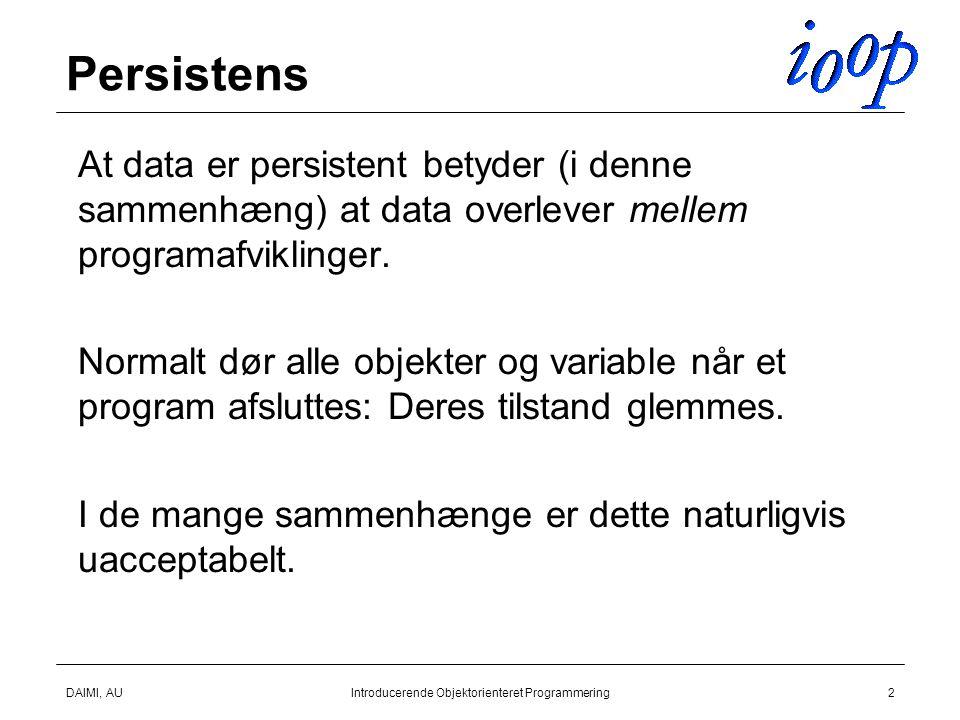 DAIMI, AUIntroducerende Objektorienteret Programmering2 Persistens  At data er persistent betyder (i denne sammenhæng) at data overlever mellem programafviklinger.