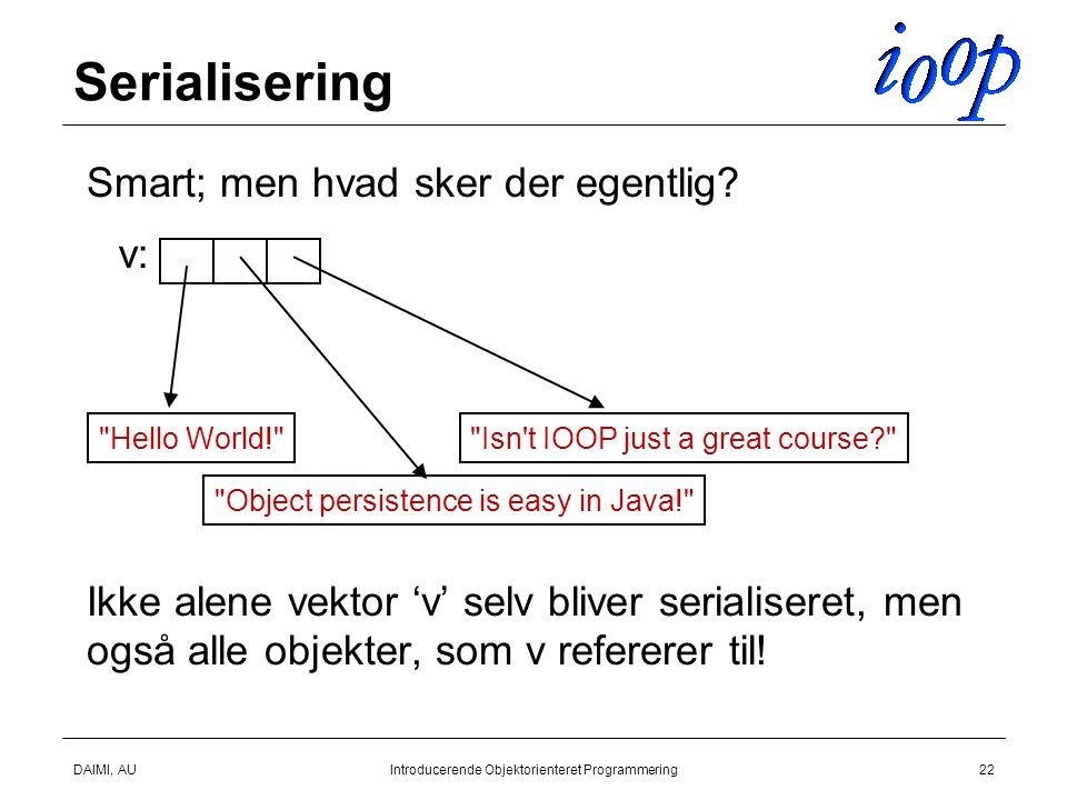 DAIMI, AUIntroducerende Objektorienteret Programmering22 Serialisering  Smart; men hvad sker der egentlig.