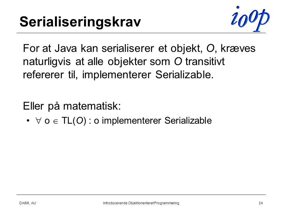 DAIMI, AUIntroducerende Objektorienteret Programmering24 Serialiseringskrav  For at Java kan serialiserer et objekt, O, kræves naturligvis at alle objekter som O transitivt refererer til, implementerer Serializable.