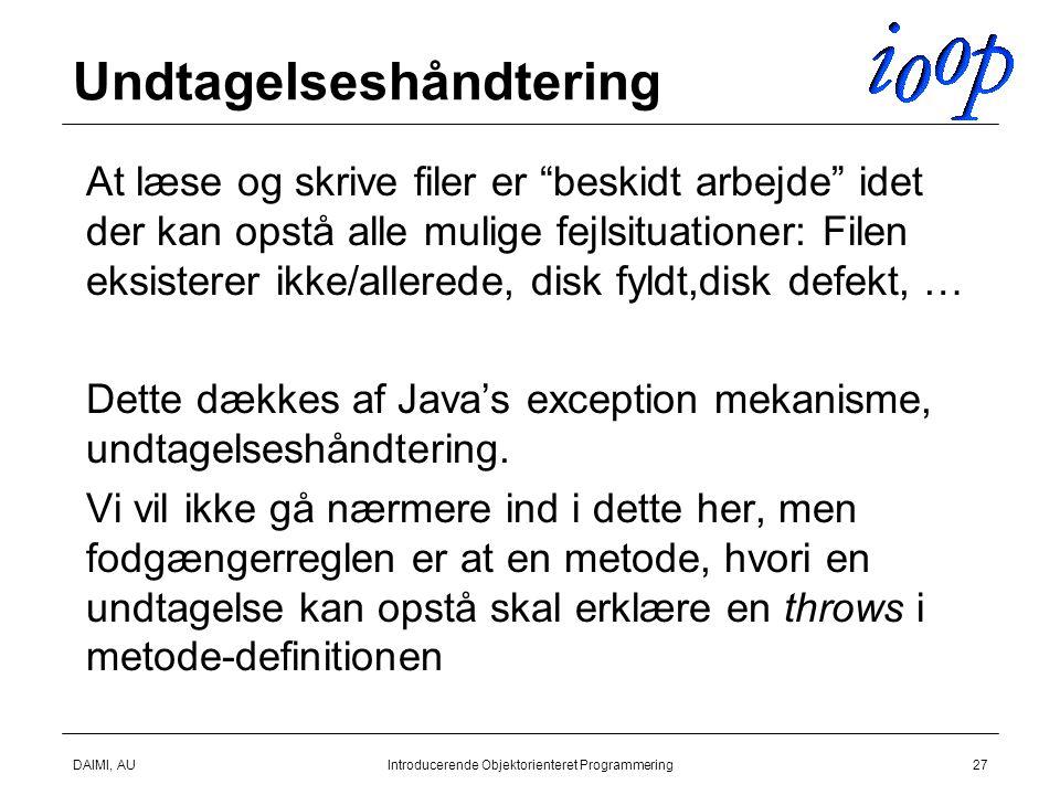 DAIMI, AUIntroducerende Objektorienteret Programmering27 Undtagelseshåndtering  At læse og skrive filer er beskidt arbejde idet der kan opstå alle mulige fejlsituationer: Filen eksisterer ikke/allerede, disk fyldt,disk defekt, …  Dette dækkes af Java's exception mekanisme, undtagelseshåndtering.