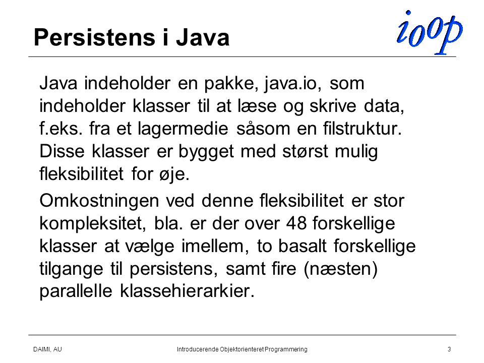DAIMI, AUIntroducerende Objektorienteret Programmering3 Persistens i Java  Java indeholder en pakke, java.io, som indeholder klasser til at læse og skrive data, f.eks.