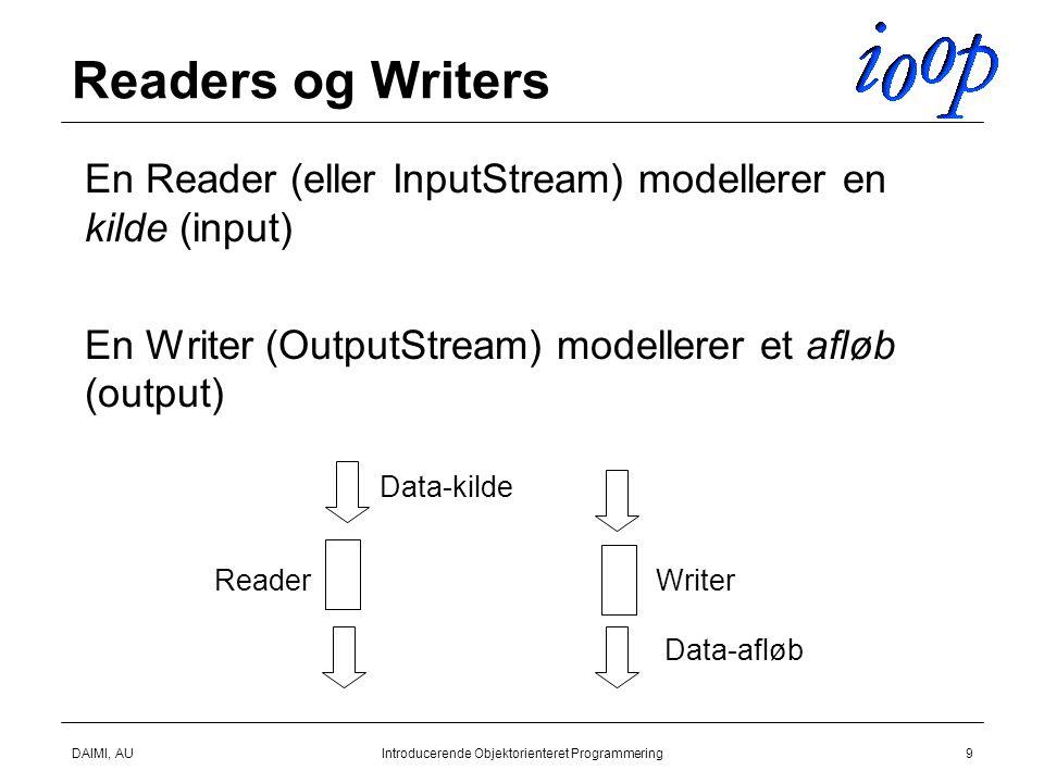 DAIMI, AUIntroducerende Objektorienteret Programmering9 Readers og Writers  En Reader (eller InputStream) modellerer en kilde (input)  En Writer (OutputStream) modellerer et afløb (output) Data-kilde Data-afløb ReaderWriter