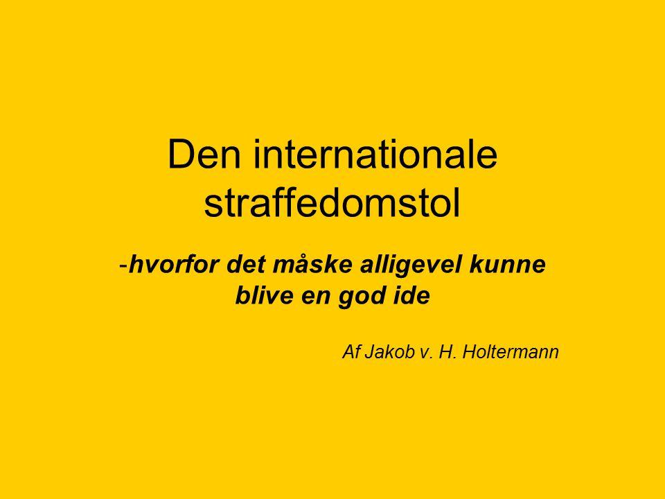 Den internationale straffedomstol -hvorfor det måske alligevel kunne blive en god ide Af Jakob v.