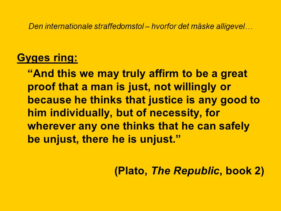 Den internationale straffedomstol – hvorfor det måske alligevel… Gyges ring: And this we may truly affirm to be a great proof that a man is just, not willingly or because he thinks that justice is any good to him individually, but of necessity, for wherever any one thinks that he can safely be unjust, there he is unjust. (Plato, The Republic, book 2)