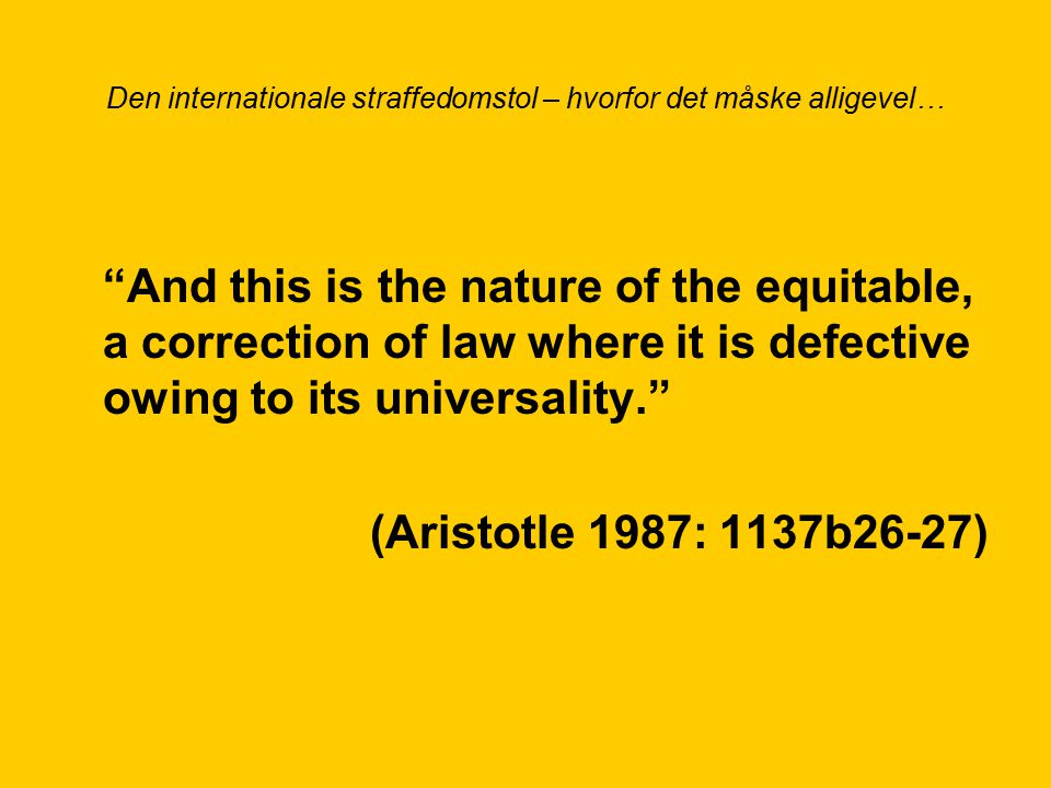 Den internationale straffedomstol – hvorfor det måske alligevel… And this is the nature of the equitable, a correction of law where it is defective owing to its universality. (Aristotle 1987: 1137b26-27)