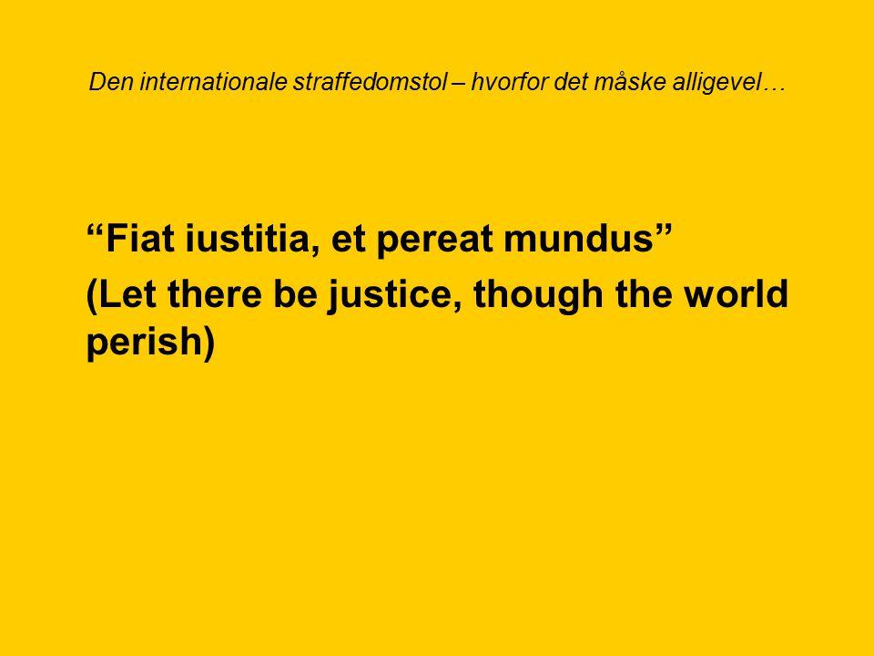 Den internationale straffedomstol – hvorfor det måske alligevel… Fiat iustitia, et pereat mundus (Let there be justice, though the world perish)