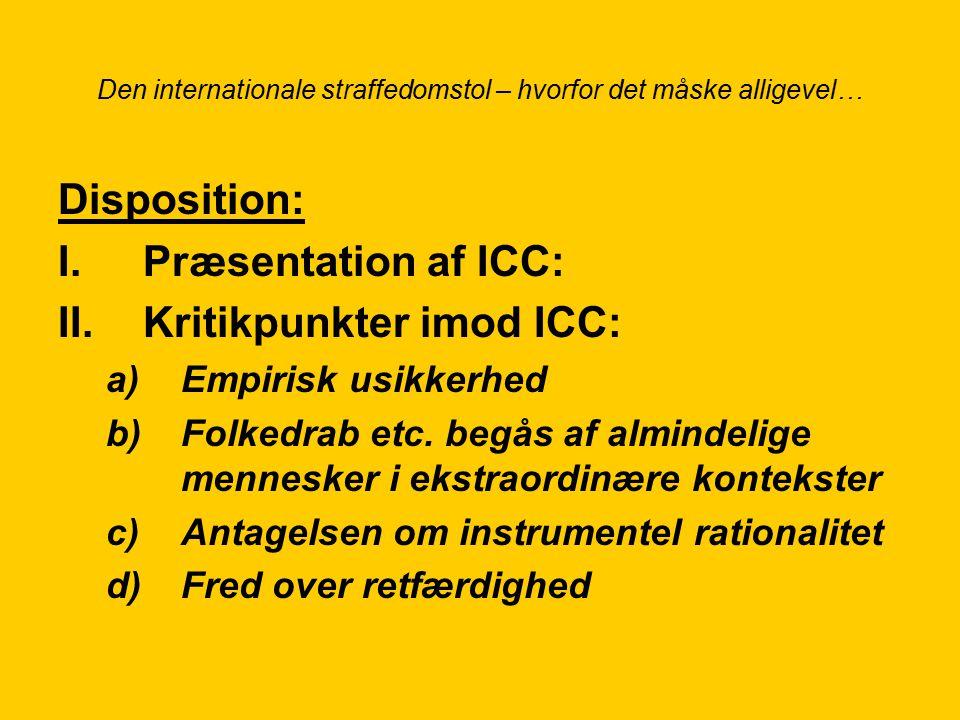 Den internationale straffedomstol – hvorfor det måske alligevel… Disposition: I.Præsentation af ICC: II.Kritikpunkter imod ICC: a)Empirisk usikkerhed b)Folkedrab etc.