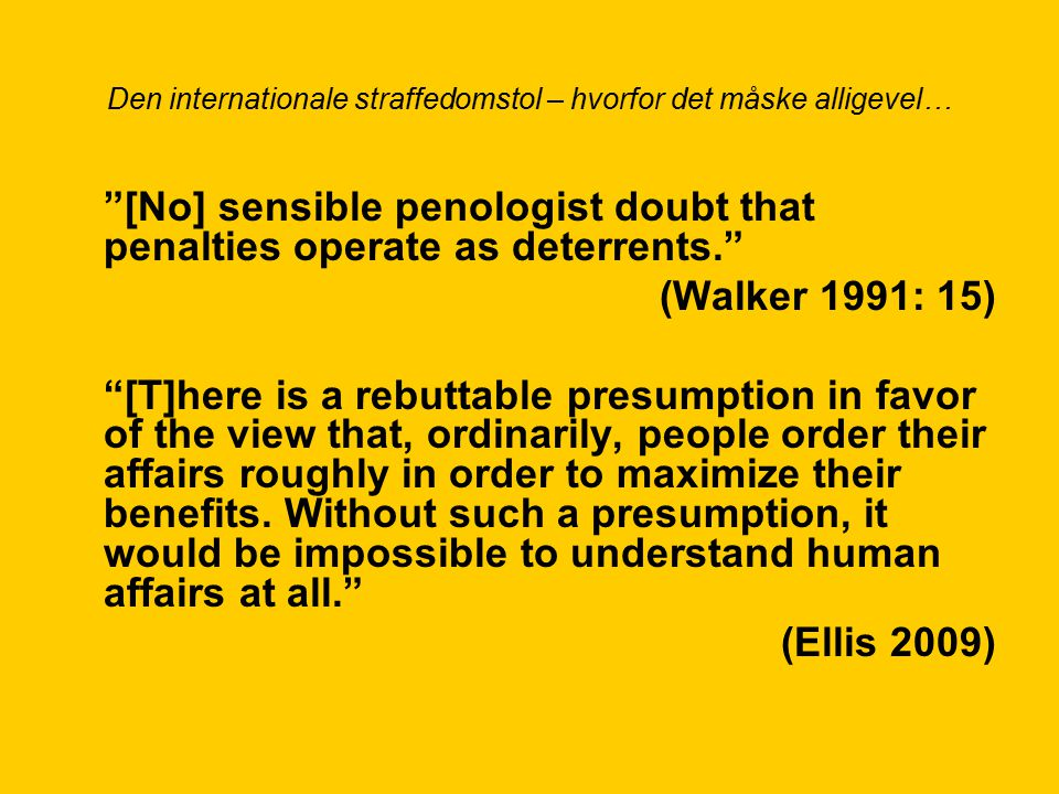 Den internationale straffedomstol – hvorfor det måske alligevel… [No] sensible penologist doubt that penalties operate as deterrents. (Walker 1991: 15) [T]here is a rebuttable presumption in favor of the view that, ordinarily, people order their affairs roughly in order to maximize their benefits.
