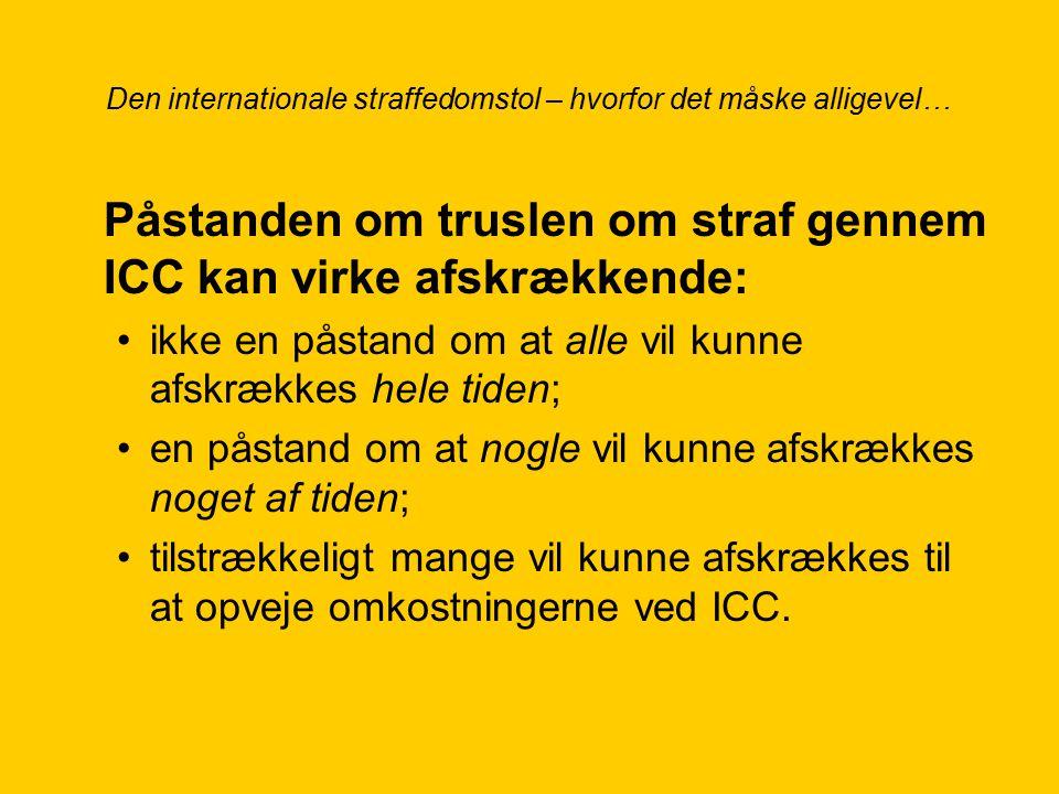 Den internationale straffedomstol – hvorfor det måske alligevel… Påstanden om truslen om straf gennem ICC kan virke afskrækkende: ikke en påstand om at alle vil kunne afskrækkes hele tiden; en påstand om at nogle vil kunne afskrækkes noget af tiden; tilstrækkeligt mange vil kunne afskrækkes til at opveje omkostningerne ved ICC.