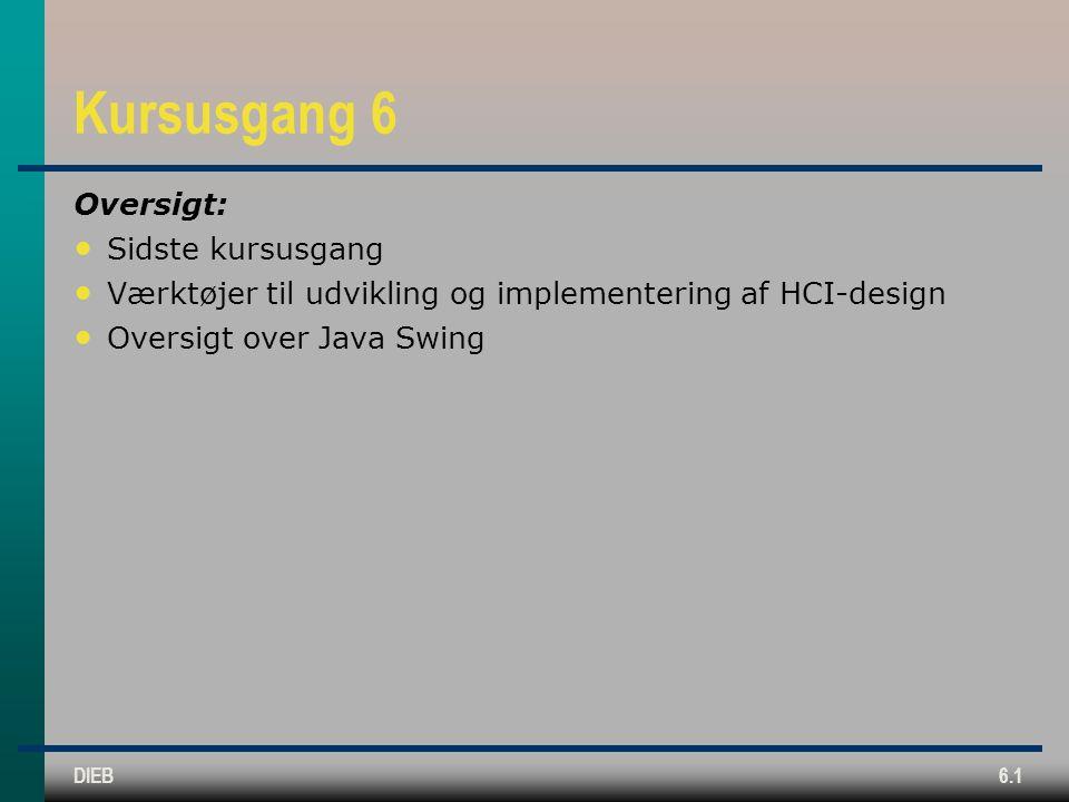DIEB6.1 Kursusgang 6 Oversigt: Sidste kursusgang Værktøjer til udvikling og implementering af HCI-design Oversigt over Java Swing