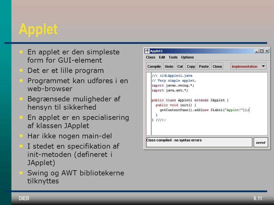 DIEB6.11 Applet En applet er den simpleste form for GUI-element Det er et lille program Programmet kan udføres i en web-browser Begrænsede muligheder af hensyn til sikkerhed En applet er en specialisering af klassen JApplet Har ikke nogen main-del I stedet en specifikation af init-metoden (defineret i JApplet) Swing og AWT bibliotekerne tilknyttes