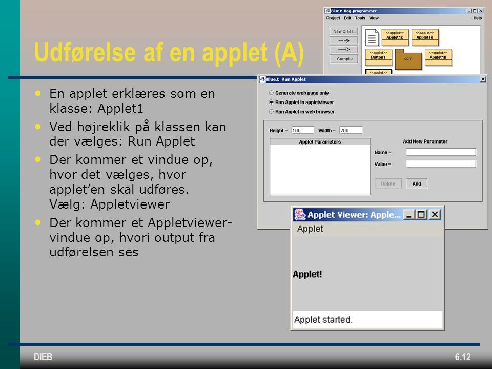 DIEB6.12 Udførelse af en applet (A) En applet erklæres som en klasse: Applet1 Ved højreklik på klassen kan der vælges: Run Applet Der kommer et vindue op, hvor det vælges, hvor applet'en skal udføres.