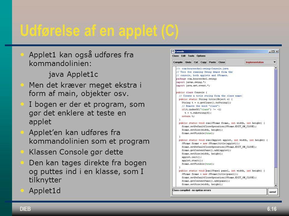 DIEB6.16 Udførelse af en applet (C) Applet1 kan også udføres fra kommandolinien: java Applet1c Men det kræver meget ekstra i form af main, objekter osv.