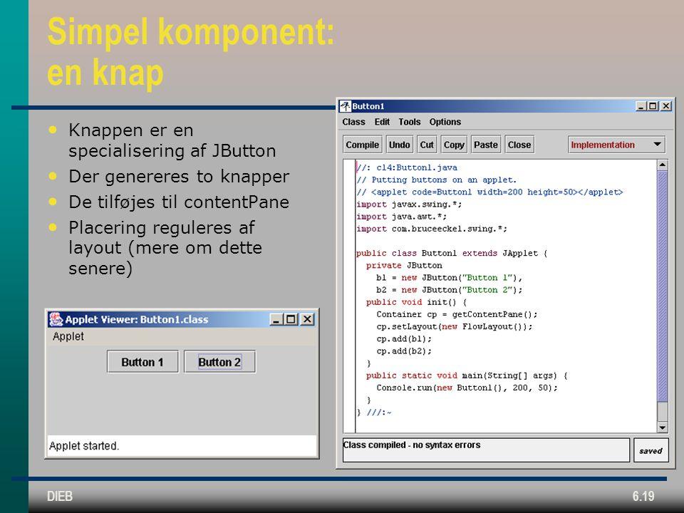 DIEB6.19 Simpel komponent: en knap Knappen er en specialisering af JButton Der genereres to knapper De tilføjes til contentPane Placering reguleres af layout (mere om dette senere)
