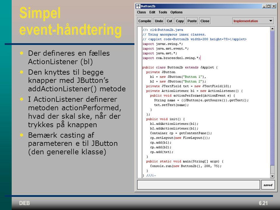 DIEB6.21 Simpel event-håndtering Der defineres en fælles ActionListener (bl) Den knyttes til begge knapper med JButton's addActionListener() metode I ActionListener definerer metoden actionPerformed, hvad der skal ske, når der trykkes på knappen Bemærk casting af parameteren e til JButton (den generelle klasse)