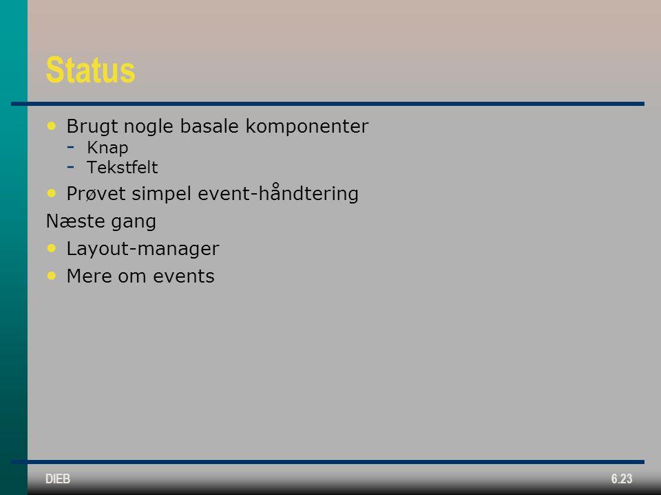 DIEB6.23 Status Brugt nogle basale komponenter  Knap  Tekstfelt Prøvet simpel event-håndtering Næste gang Layout-manager Mere om events