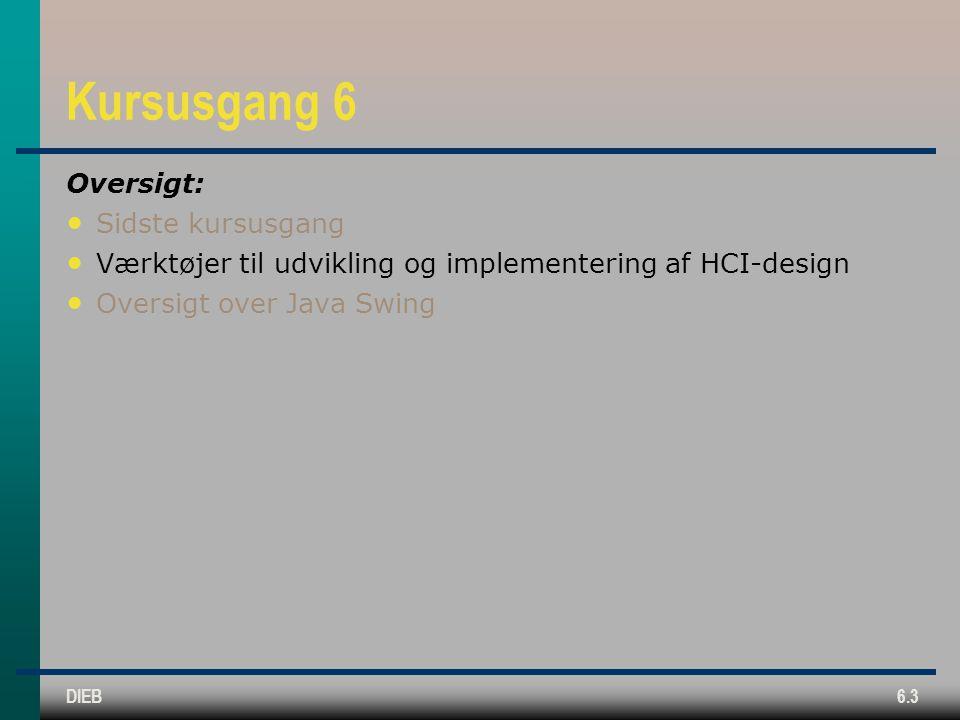 DIEB6.3 Kursusgang 6 Oversigt: Sidste kursusgang Værktøjer til udvikling og implementering af HCI-design Oversigt over Java Swing