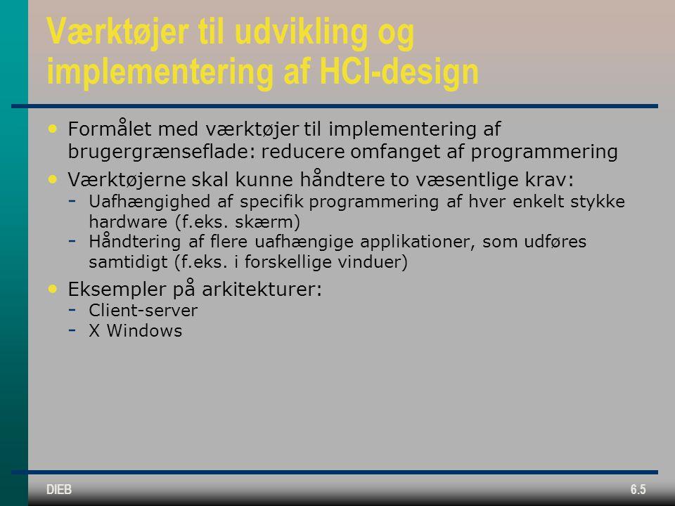 DIEB6.5 Værktøjer til udvikling og implementering af HCI-design Formålet med værktøjer til implementering af brugergrænseflade: reducere omfanget af programmering Værktøjerne skal kunne håndtere to væsentlige krav:  Uafhængighed af specifik programmering af hver enkelt stykke hardware (f.eks.