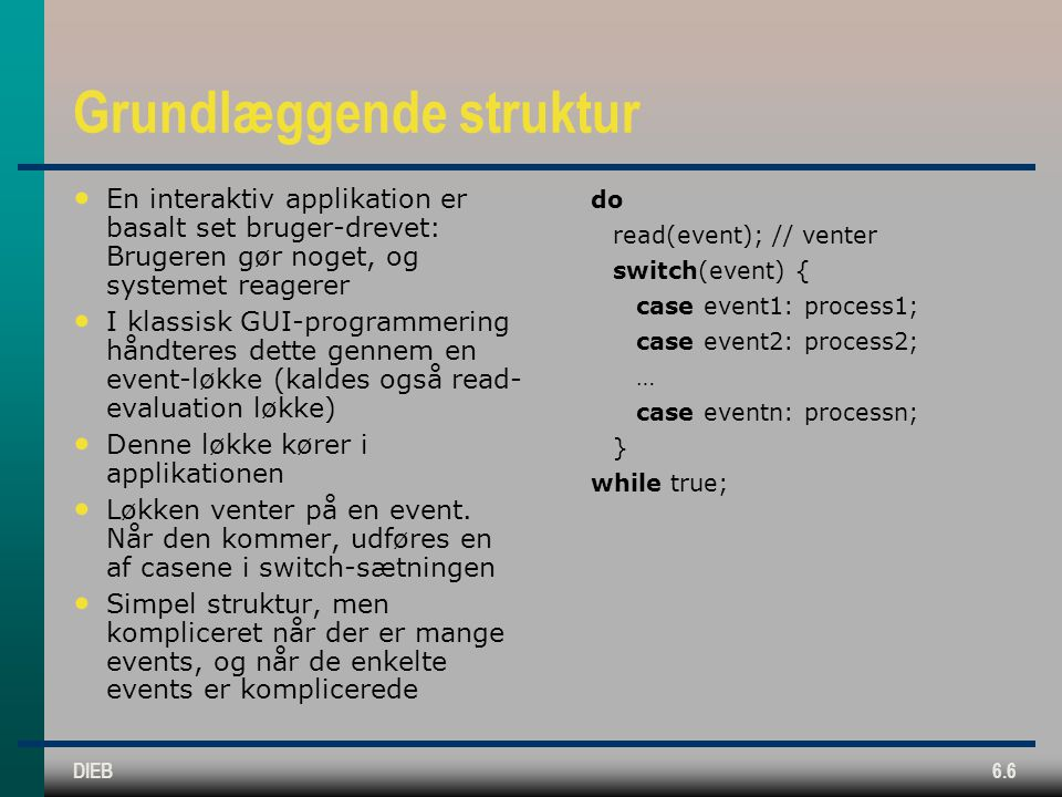 DIEB6.6 Grundlæggende struktur En interaktiv applikation er basalt set bruger-drevet: Brugeren gør noget, og systemet reagerer I klassisk GUI-programmering håndteres dette gennem en event-løkke (kaldes også read- evaluation løkke) Denne løkke kører i applikationen Løkken venter på en event.