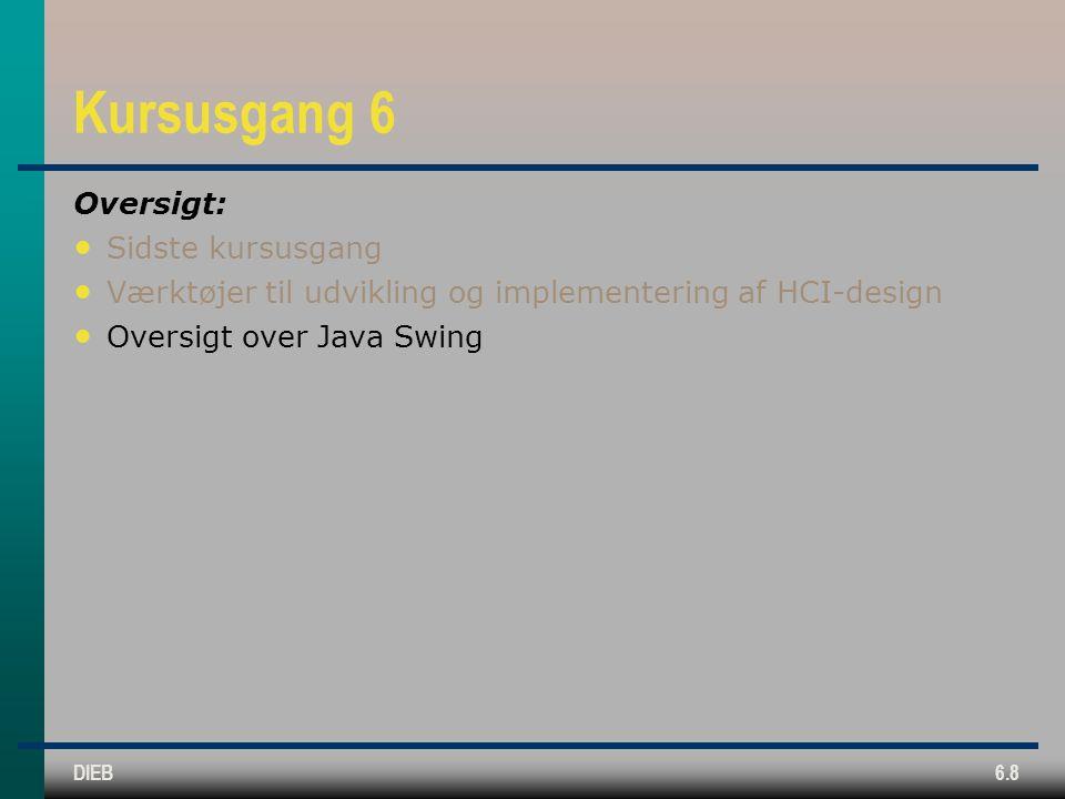 DIEB6.8 Kursusgang 6 Oversigt: Sidste kursusgang Værktøjer til udvikling og implementering af HCI-design Oversigt over Java Swing