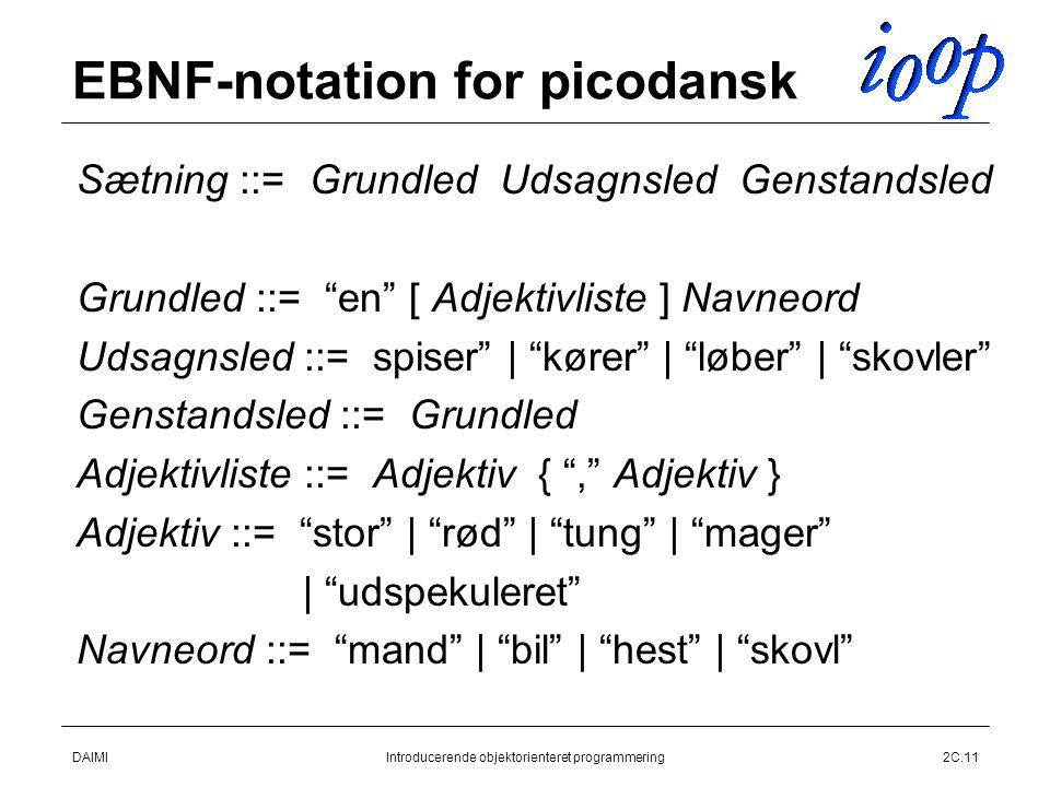 DAIMIIntroducerende objektorienteret programmering2C.11 EBNF-notation for picodansk  Sætning ::= Grundled Udsagnsled Genstandsled  Grundled ::= en [ Adjektivliste ] Navneord  Udsagnsled ::= spiser | kører | løber | skovler  Genstandsled ::= Grundled  Adjektivliste ::= Adjektiv { , Adjektiv }  Adjektiv ::= stor | rød | tung | mager  | udspekuleret  Navneord ::= mand | bil | hest | skovl