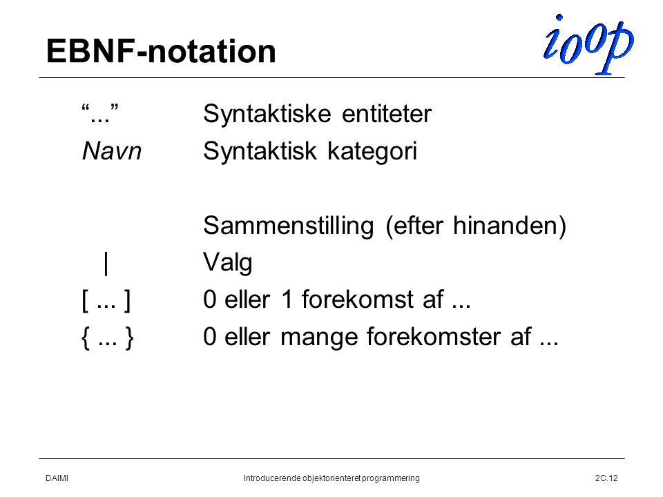 DAIMIIntroducerende objektorienteret programmering2C.12 EBNF-notation  Syntaktiske entiteter  Syntaktisk kategori  Sammenstilling (efter hinanden)  Valg  0 eller 1 forekomst af...