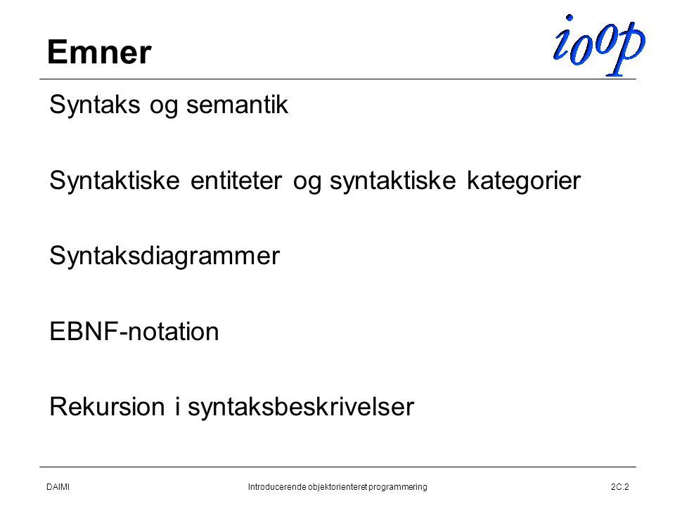 DAIMIIntroducerende objektorienteret programmering2C.2 Emner  Syntaks og semantik  Syntaktiske entiteter og syntaktiske kategorier  Syntaksdiagrammer  EBNF-notation  Rekursion i syntaksbeskrivelser