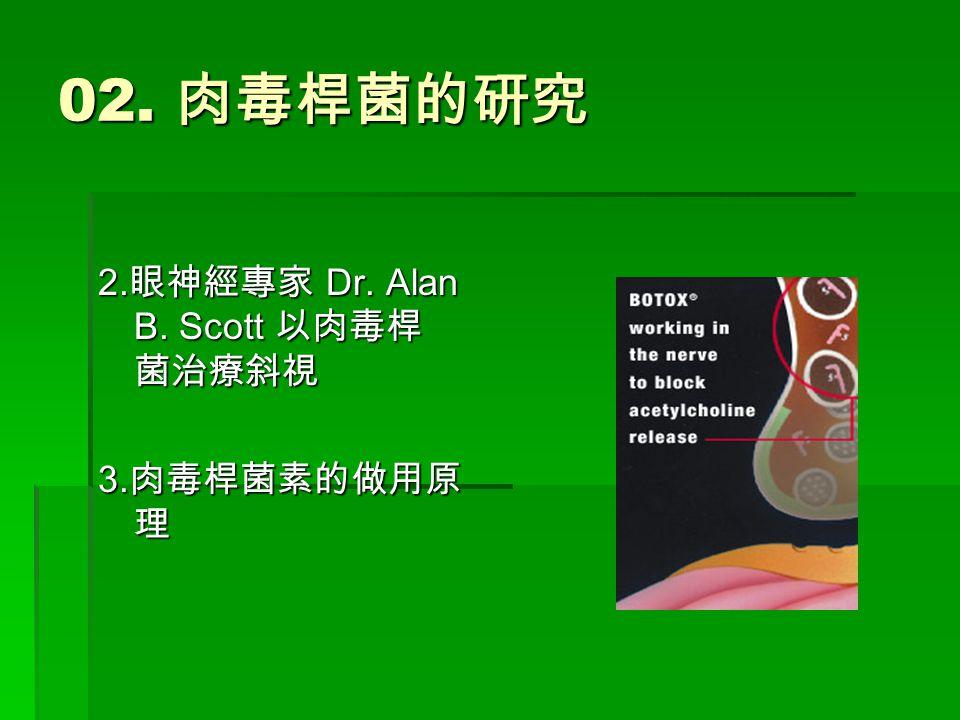 02. 肉毒桿菌的研究 2. 眼神經專家 Dr. Alan B. Scott 以肉毒桿 菌治療斜視 3. 肉毒桿菌素的做用原 理