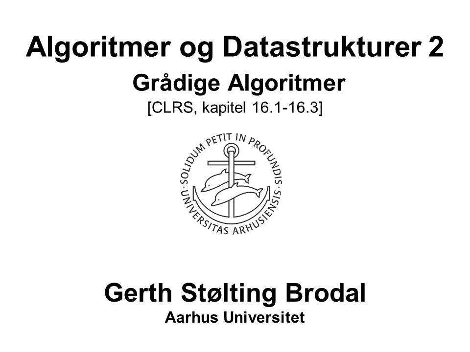 Algoritmer og Datastrukturer 2 Grådige Algoritmer [CLRS, kapitel 16.1-16.3] Gerth Stølting Brodal Aarhus Universitet