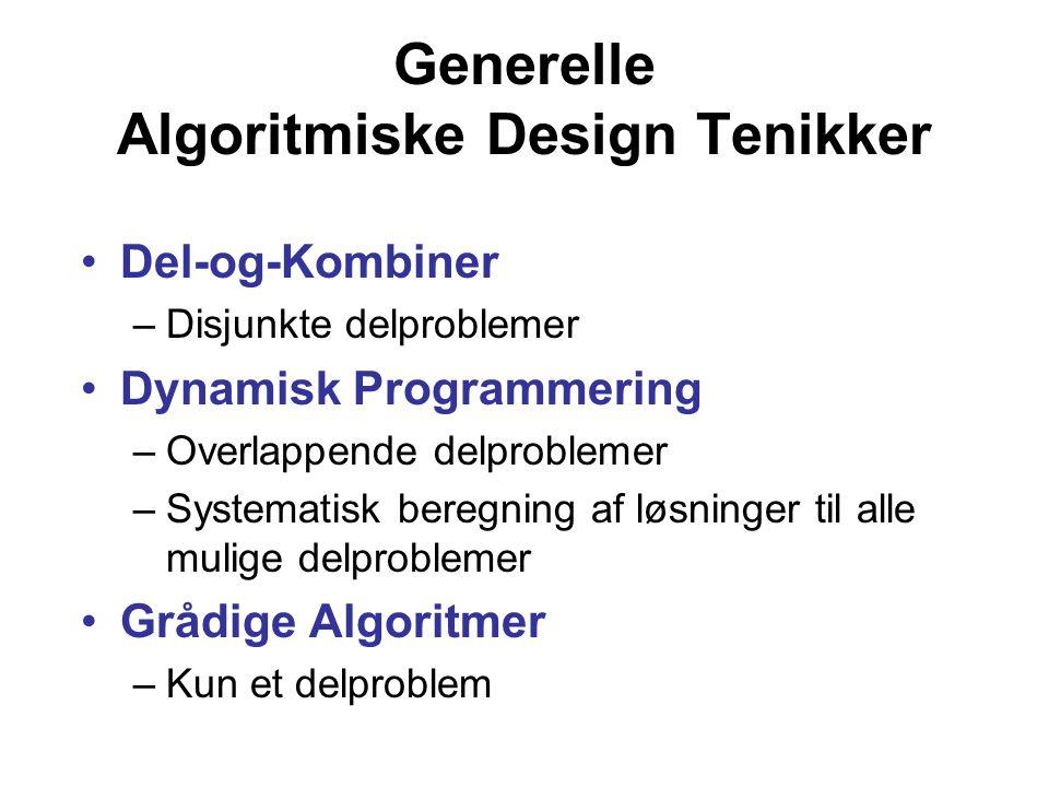 Generelle Algoritmiske Design Tenikker Del-og-Kombiner –Disjunkte delproblemer Dynamisk Programmering –Overlappende delproblemer –Systematisk beregning af løsninger til alle mulige delproblemer Grådige Algoritmer –Kun et delproblem