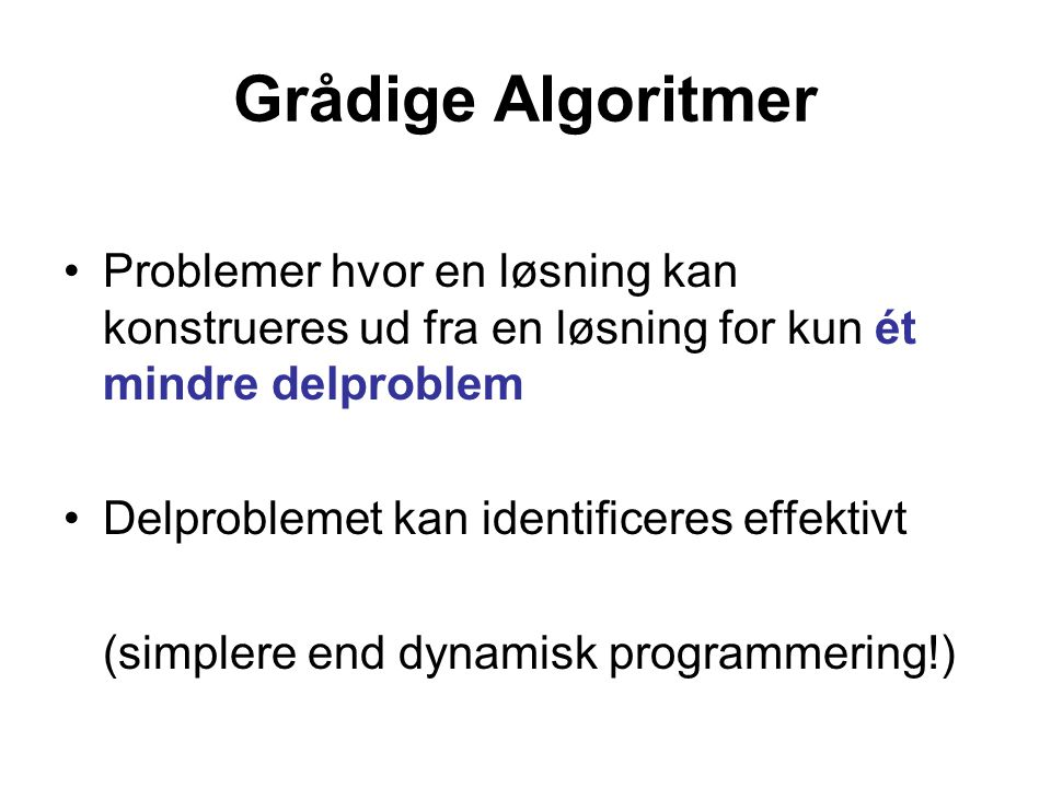 Grådige Algoritmer Problemer hvor en løsning kan konstrueres ud fra en løsning for kun ét mindre delproblem Delproblemet kan identificeres effektivt (simplere end dynamisk programmering!)