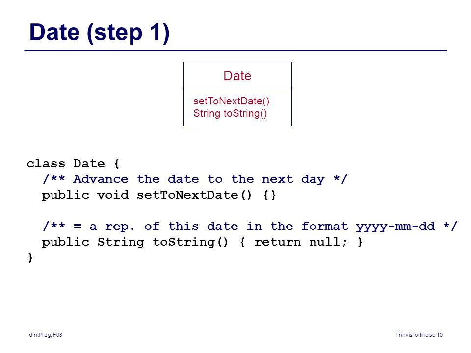 dIntProg, F08Trinvis forfinelse.10 Date (step 1) class Date { /** Advance the date to the next day */ public void setToNextDate() {} /** = a rep.