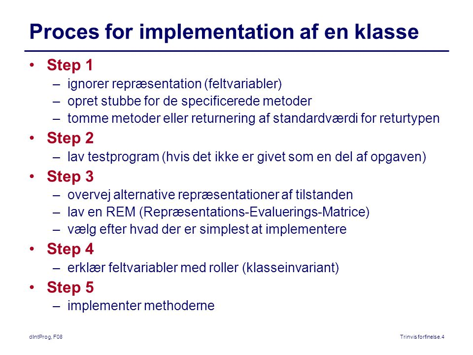 dIntProg, F08Trinvis forfinelse.4 Proces for implementation af en klasse Step 1 –ignorer repræsentation (feltvariabler) –opret stubbe for de specificerede metoder –tomme metoder eller returnering af standardværdi for returtypen Step 2 –lav testprogram (hvis det ikke er givet som en del af opgaven) Step 3 –overvej alternative repræsentationer af tilstanden –lav en REM (Repræsentations-Evaluerings-Matrice) –vælg efter hvad der er simplest at implementere Step 4 –erklær feltvariabler med roller (klasseinvariant) Step 5 –implementer methoderne