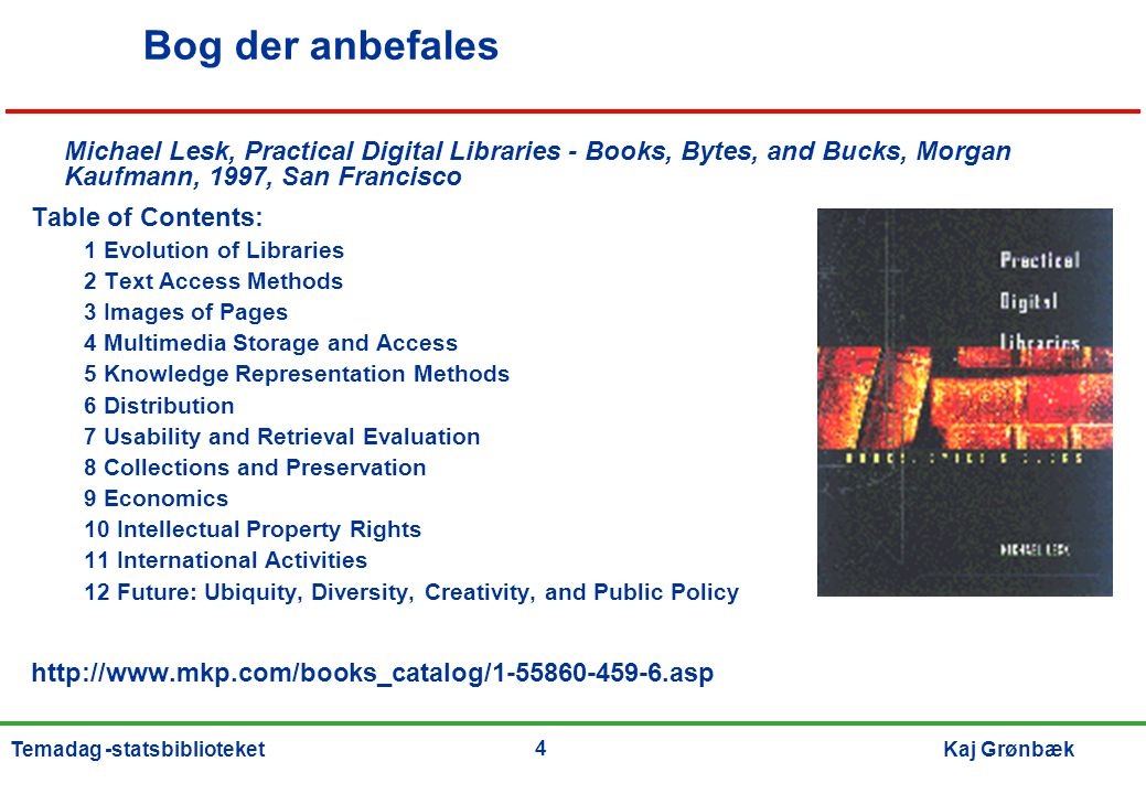 4 Kaj GrønbækTemadag -statsbiblioteket Bog der anbefales Michael Lesk, Practical Digital Libraries - Books, Bytes, and Bucks, Morgan Kaufmann, 1997, San Francisco Table of Contents: 1 Evolution of Libraries 2 Text Access Methods 3 Images of Pages 4 Multimedia Storage and Access 5 Knowledge Representation Methods 6 Distribution 7 Usability and Retrieval Evaluation 8 Collections and Preservation 9 Economics 10 Intellectual Property Rights 11 International Activities 12 Future: Ubiquity, Diversity, Creativity, and Public Policy http://www.mkp.com/books_catalog/1-55860-459-6.asp