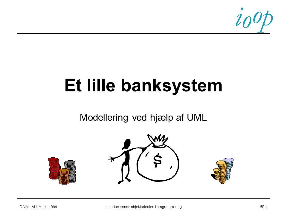 i o p o DAIMI, AU, Marts 1999Introducerende objektorienteret programmering5B.1 Et lille banksystem Modellering ved hjælp af UML