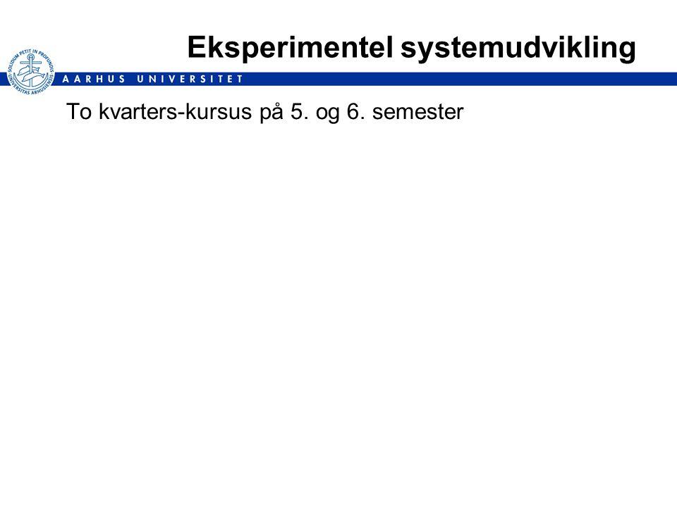 Eksperimentel systemudvikling To kvarters-kursus på 5. og 6. semester