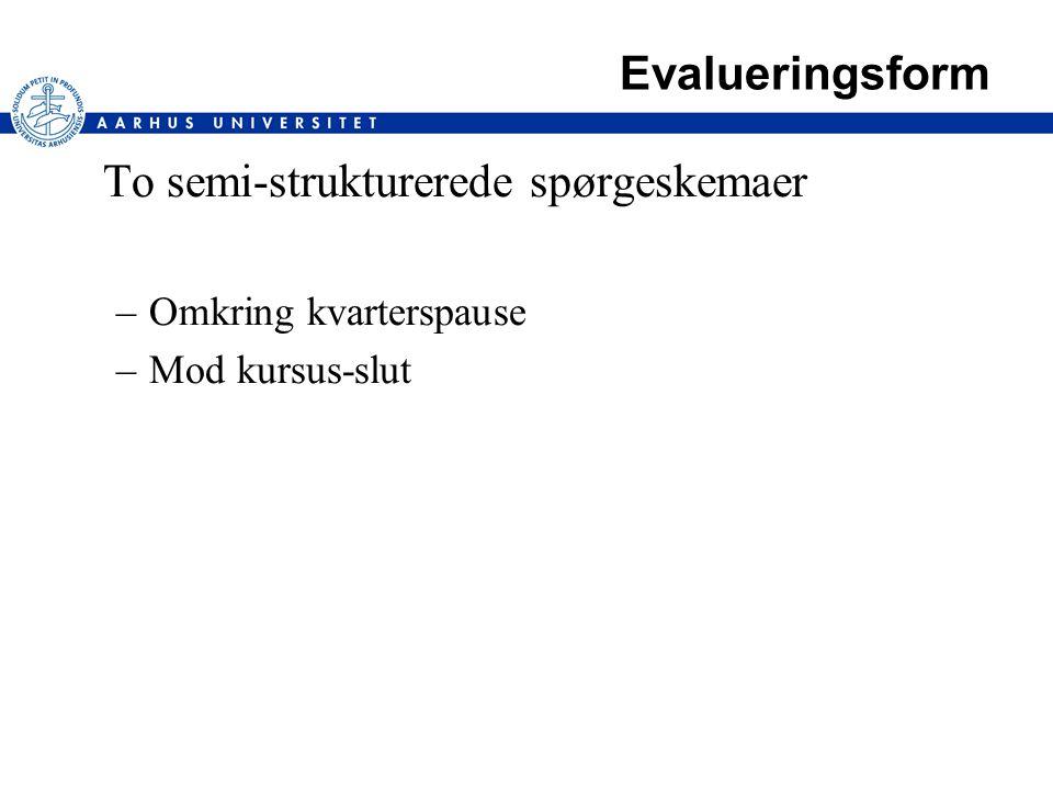 Evalueringsform To semi-strukturerede spørgeskemaer –Omkring kvarterspause –Mod kursus-slut