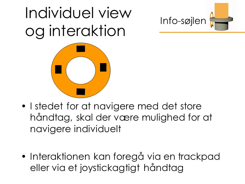 Individuel view og interaktion I stedet for at navigere med det store håndtag, skal der være mulighed for at navigere individuelt Interaktionen kan foregå via en trackpad eller via et joystickagtigt håndtag Info-søjlen