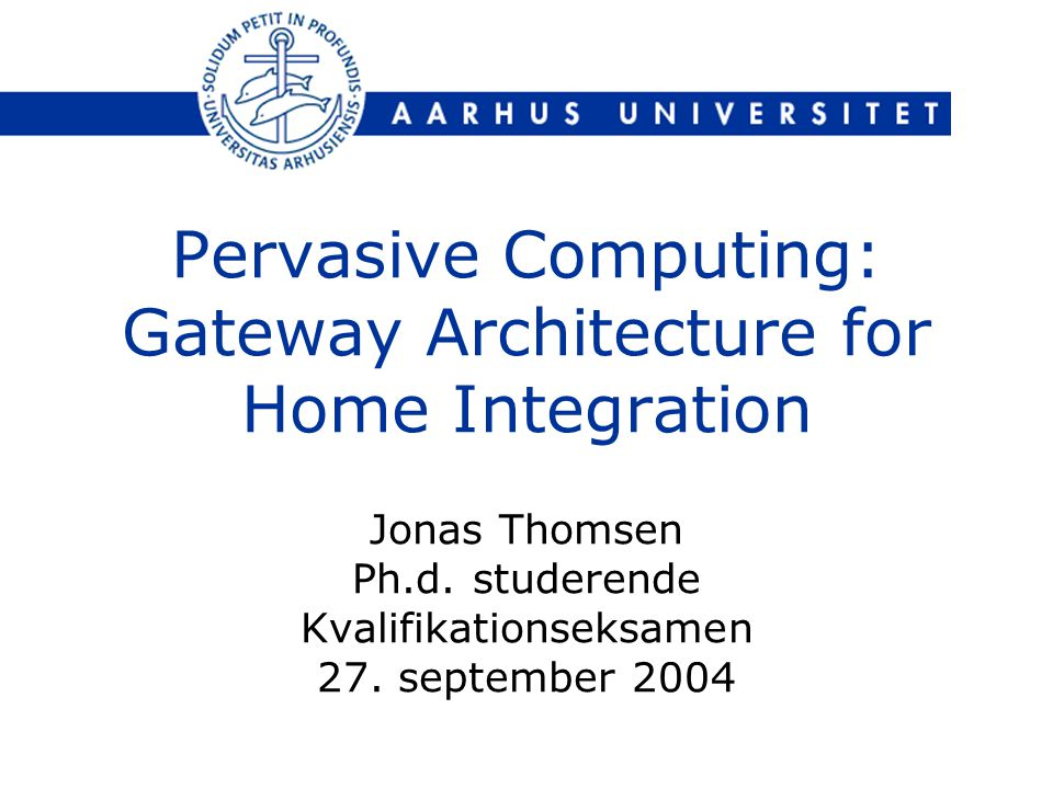 Pervasive Computing: Gateway Architecture for Home Integration Jonas Thomsen Ph.d.