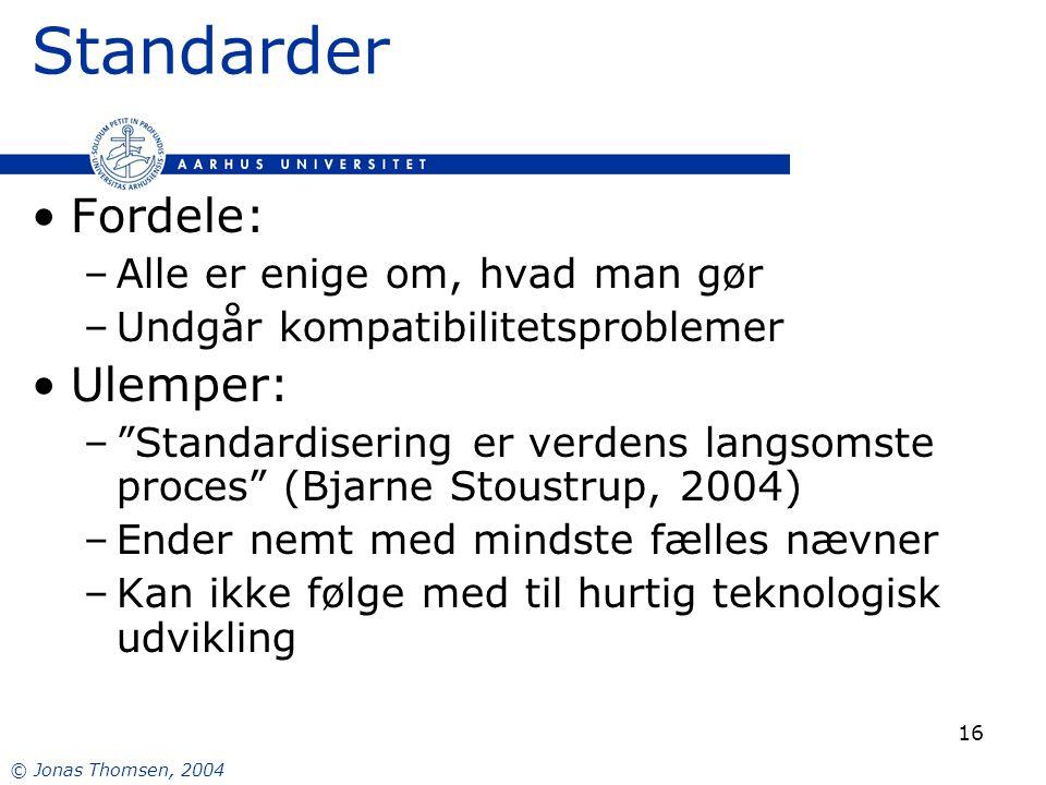© Jonas Thomsen, 2004 16 Standarder Fordele: –Alle er enige om, hvad man gør –Undgår kompatibilitetsproblemer Ulemper: – Standardisering er verdens langsomste proces (Bjarne Stoustrup, 2004) –Ender nemt med mindste fælles nævner –Kan ikke følge med til hurtig teknologisk udvikling